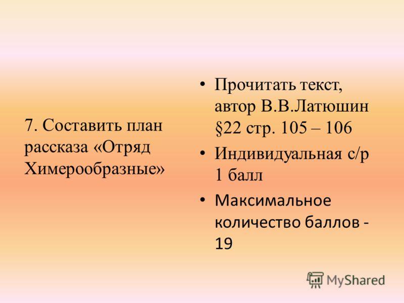 7. Составить план рассказа «Отряд Химерообразные» Прочитать текст, автор В.В.Латюшин §22 стр. 105 – 106 Индивидуальная с/р 1 балл Максимальное количество баллов - 19