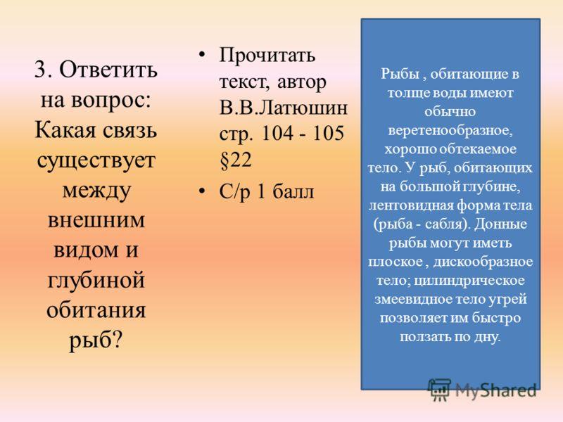 3. Ответить на вопрос: Какая связь существует между внешним видом и глубиной обитания рыб? Прочитать текст, автор В.В.Латюшин стр. 104 - 105 §22 С/р 1 балл Рыбы, обитающие в толще воды имеют обычно веретенообразное, хорошо обтекаемое тело. У рыб, оби