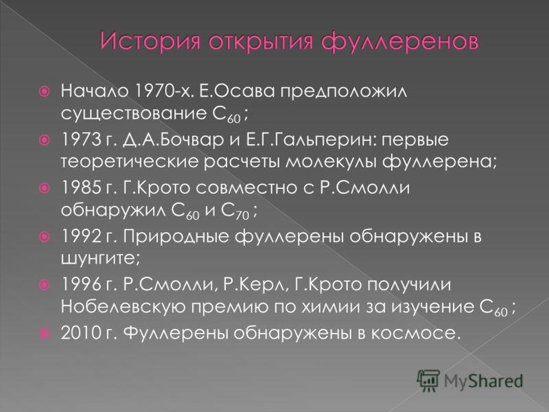 Начало 1970-х. Е.Осава предположил существование С 60 ; 1973 г. Д.А.Бочвар и Е.Г.Гальперин: первые теоретические расчеты молекулы фуллерена; 1985 г. Г.Крото совместно с Р.Смолли обнаружил С 60 и С 70 ; 1992 г. Природные фуллерены обнаружены в шунгите