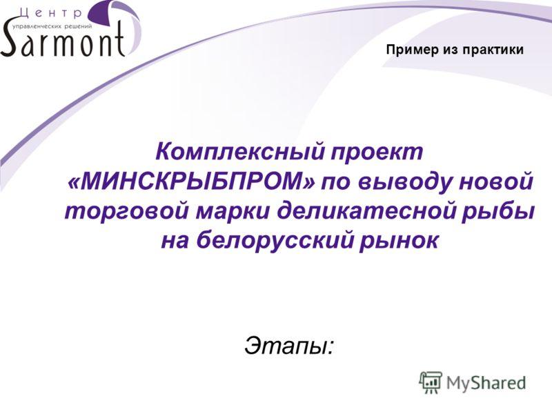 Пример из практики Комплексный проект «МИНСКРЫБПРОМ» по выводу новой торговой марки деликатесной рыбы на белорусский рынок Этапы: