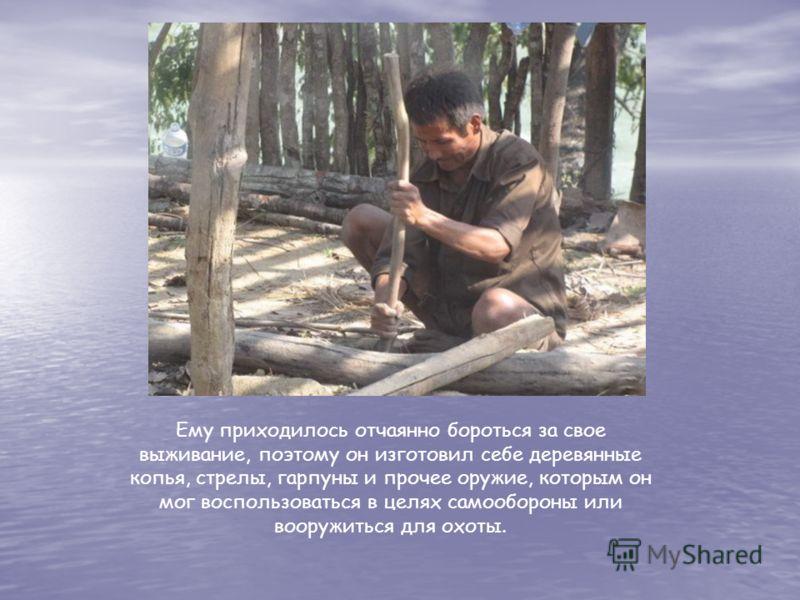 Ему приходилось отчаянно бороться за свое выживание, поэтому он изготовил себе деревянные копья, стрелы, гарпуны и прочее оружие, которым он мог воспользоваться в целях самообороны или вооружиться для охоты.