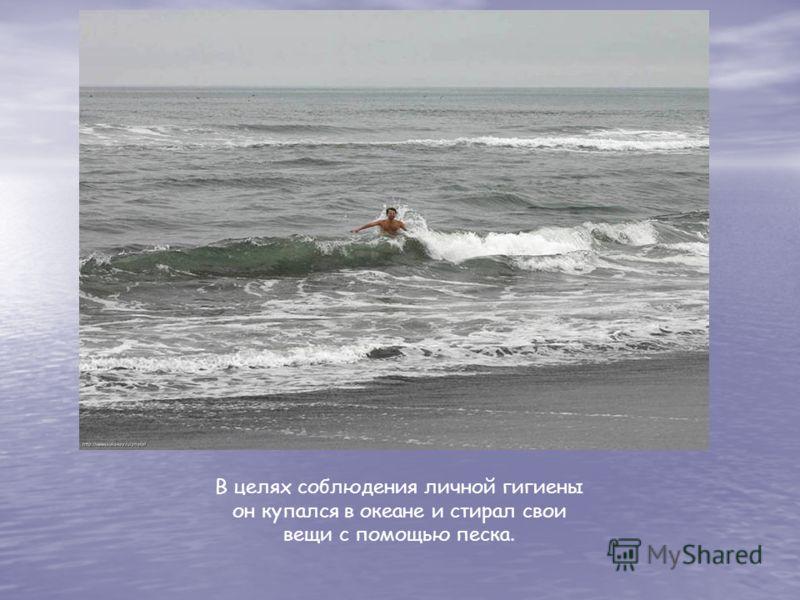 В целях соблюдения личной гигиены он купался в океане и стирал свои вещи с помощью песка.