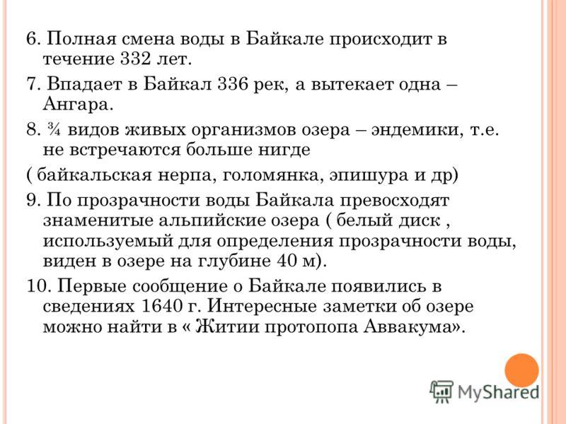 6. Полная смена воды в Байкале происходит в течение 332 лет. 7. Впадает в Байкал 336 рек, а вытекает одна – Ангара. 8. ¾ видов живых организмов озера – эндемики, т.е. не встречаются больше нигде ( байкальская нерпа, голомянка, эпишура и др) 9. По про
