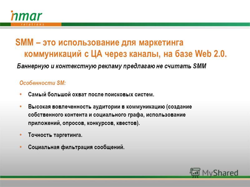 SMM – это использование для маркетинга коммуникаций с ЦА через каналы, на базе Web 2.0. Баннерную и контекстную рекламу предлагаю не считать SMM Особенности SM: Самый большой охват после поисковых систем. Высокая вовлеченность аудитории в коммуникаци
