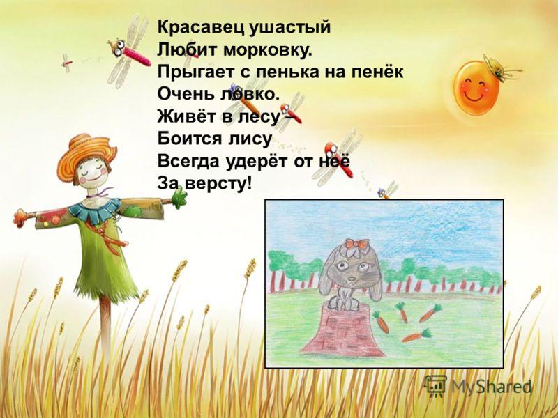 Красавец ушастый Любит морковку. Прыгает с пенька на пенёк Очень ловко. Живёт в лесу – Боится лису Всегда удерёт от неё За версту!