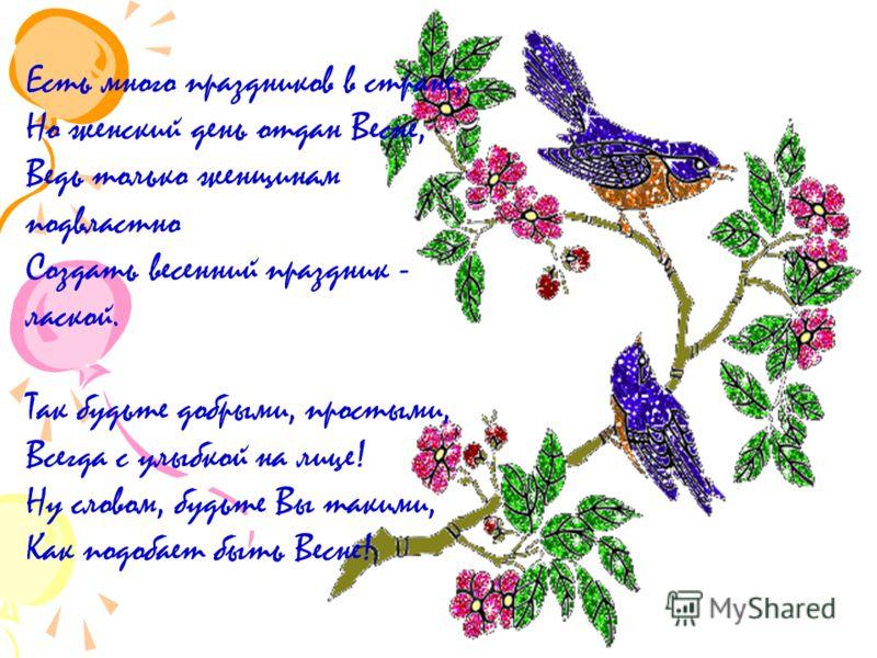 Есть много праздников в стране, Но женский день отдан Весне, Ведь только женщинам подвластно Создать весенний праздник - лаской. Так будьте добрыми, простыми, Всегда с улыбкой на лице! Ну словом, будьте Вы такими, Как подобает быть Весне!