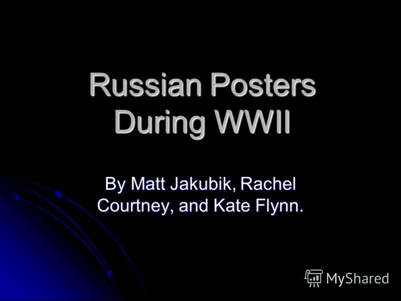 Russian Posters During WWII By Matt Jakubik, Rachel Courtney, and Kate Flynn.
