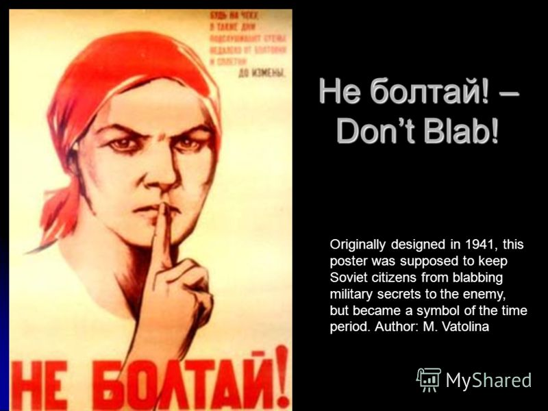 Не болтай! – Dont Blab! Originally designed in 1941, this poster was supposed to keep Soviet citizens from blabbing military secrets to the enemy, but became a symbol of the time period. Author: M. Vatolina