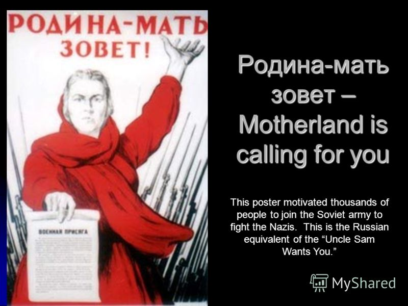 Родина-мать зовет – Motherland is calling for you This poster motivated thousands of people to join the Soviet army to fight the Nazis. This is the Russian equivalent of the Uncle Sam Wants You.