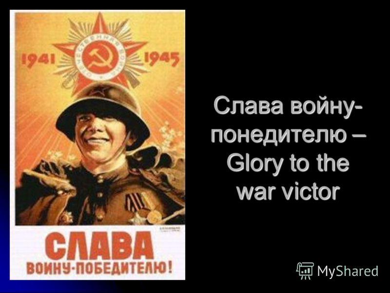 Слава войну- понедителю – Glory to the war victor