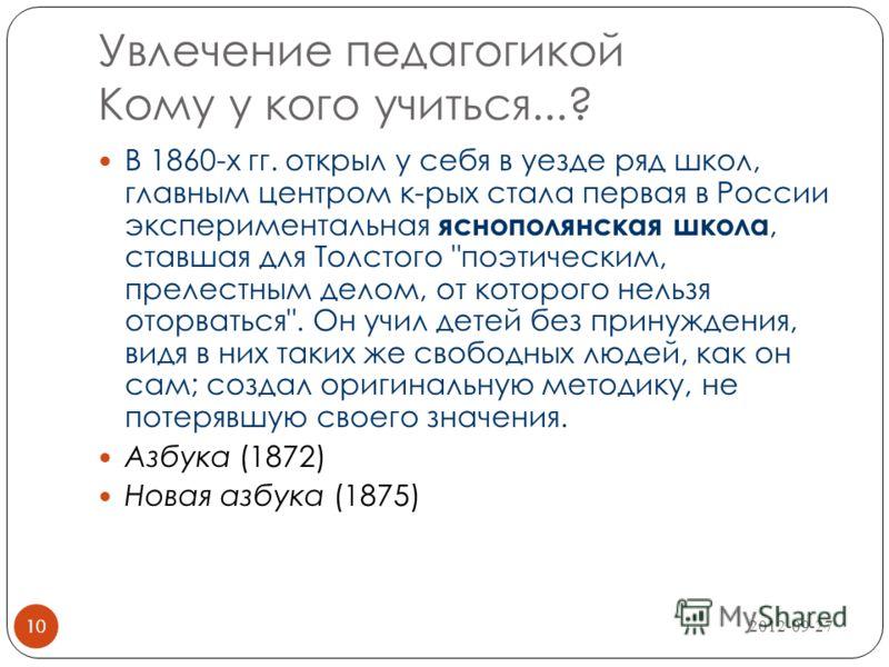 2012-09-27 10 Увлечение педагогикой Кому у кого учиться...? 10 В 1860-х гг. открыл у себя в уезде ряд школ, главным центром к-рых стала первая в России экспериментальная яснополянская школа, ставшая для Толстого