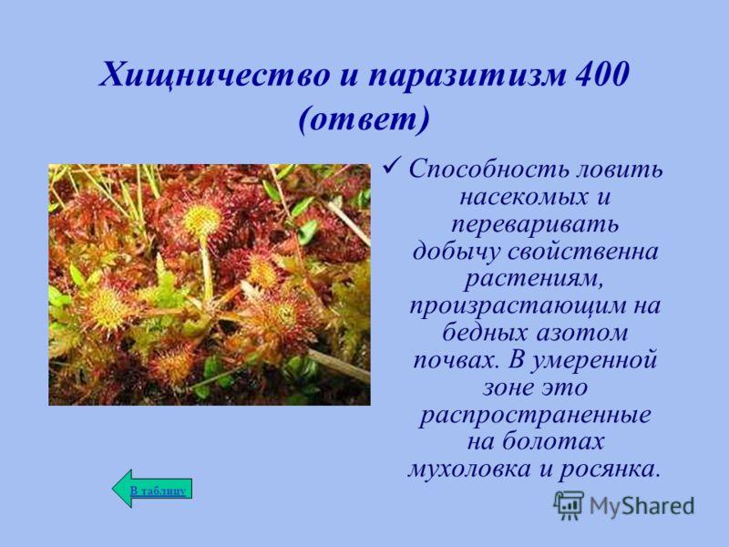 Хищничество и паразитизм 400 (ответ) Способность ловить насекомых и переваривать добычу свойственна растениям, произрастающим на бедных азотом почвах. В умеренной зоне это распространенные на болотах мухоловка и росянка. В таблицу