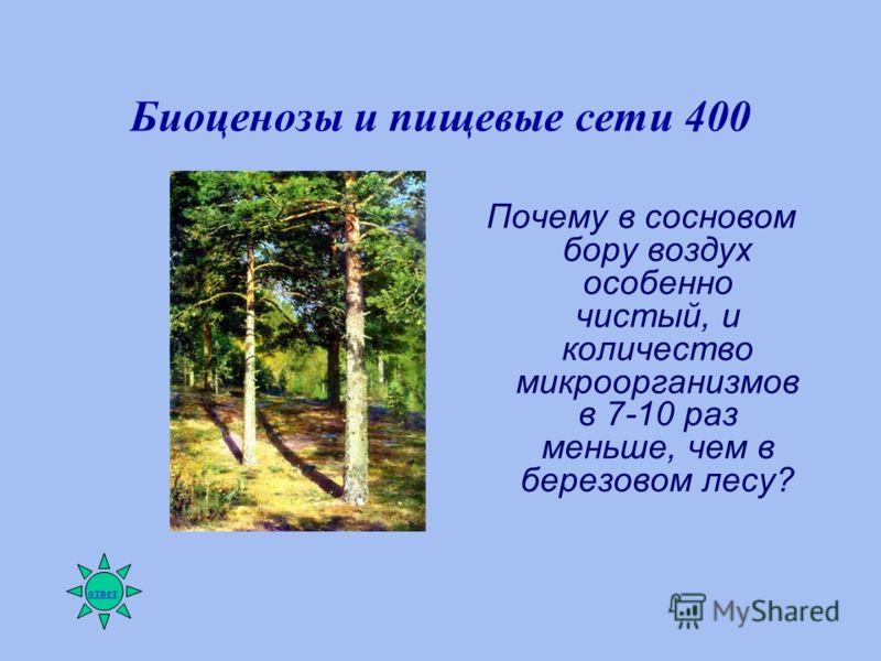 Биоценозы и пищевые сети 400 Почему в сосновом бору воздух особенно чистый, и количество микроорганизмов в 7-10 раз меньше, чем в березовом лесу? ответ