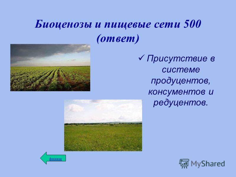 Биоценозы и пищевые сети 500 (ответ) Присутствие в системе продуцентов, консументов и редуцентов. финиш