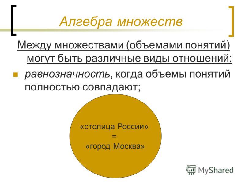 Алгебра множеств Между множествами (объемами понятий) могут быть различные виды отношений: равнозначность, когда объемы понятий полностью совпадают; «столица России» = «город Москва»