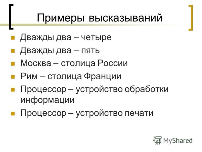 Примеры высказываний Дважды два – четыре Дважды два – пять Москва – столица России Рим – столица Франции Процессор – устройство обработки информации Процессор – устройство печати