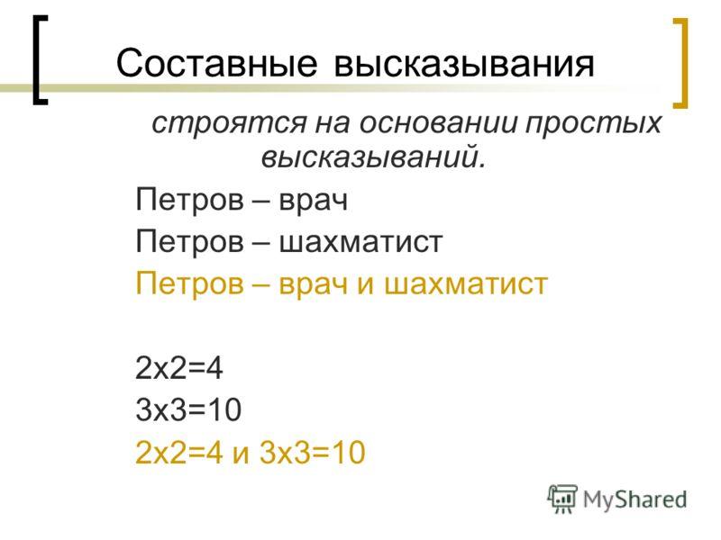 Составные высказывания строятся на основании простых высказываний. Петров – врач Петров – шахматист Петров – врач и шахматист 2х2=4 3х3=10 2х2=4 и 3х3=10