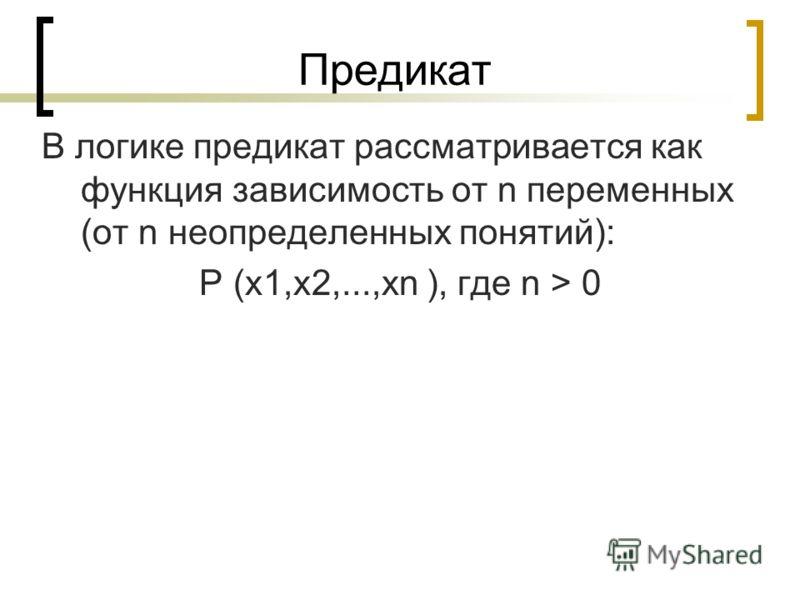 Предикат В логике предикат рассматривается как функция зависимость от n переменных (от n неопределенных понятий): Р (х1,х2,...,хn ), где n > 0