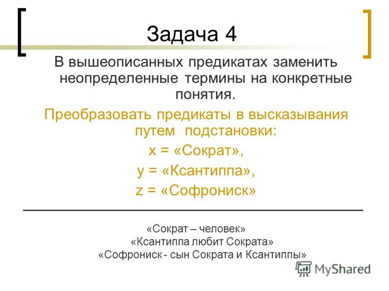 Задача 4 В вышеописанных предикатах заменить неопределенные термины на конкретные понятия. Преобразовать предикаты в высказывания путем подстановки: x = «Сократ», y = «Ксантиппа», z = «Софрониск» «Сократ – человек» «Ксантиппа любит Сократа» «Софронис