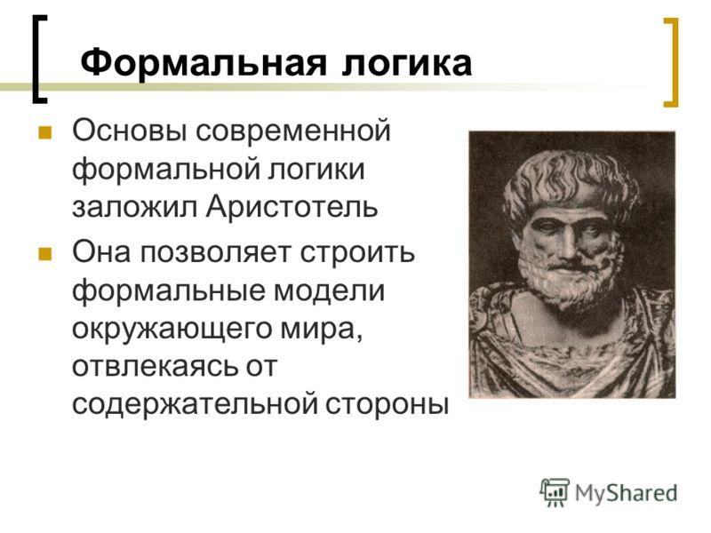 Формальная логика Основы современной формальной логики заложил Аристотель Она позволяет строить формальные модели окружающего мира, отвлекаясь от содержательной стороны
