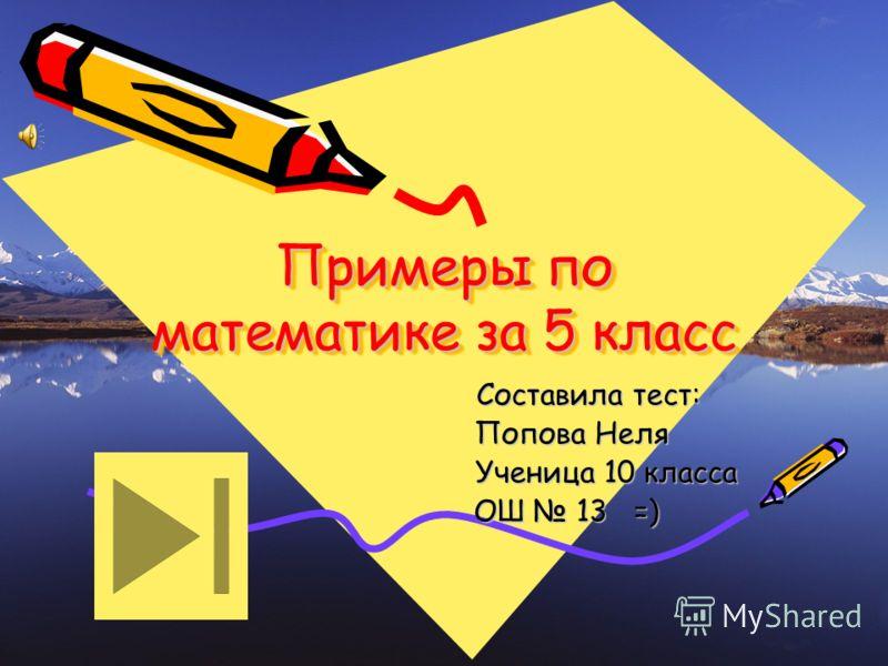 Примеры по математике за 5 класс Составила тест: Составила тест: Попова Неля Попова Неля Ученица 10 класса Ученица 10 класса ОШ 13 =) ОШ 13 =)