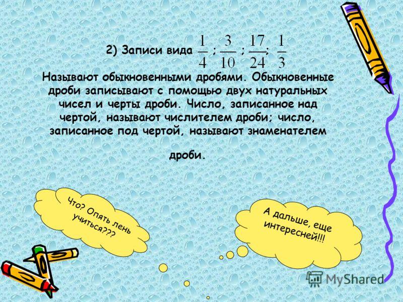 2) Записи вида ; ; ; Называют обыкновенными дробями. Обыкновенные дроби записывают с помощью двух натуральных чисел и черты дроби. Число, записанное над чертой, называют числителем дроби; число, записанное под чертой, называют знаменателем дроби. А д