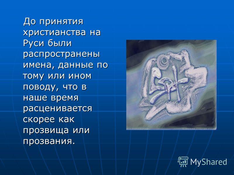 До принятия христианства на Руси были распространены имена, данные по тому или ином поводу, что в наше время расценивается скорее как прозвища или прозвания. До принятия христианства на Руси были распространены имена, данные по тому или ином поводу,