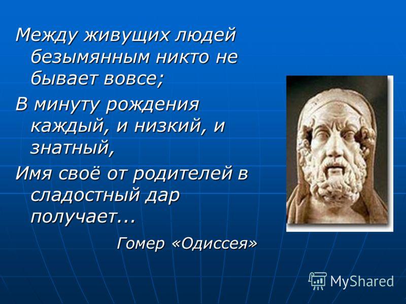 Между живущих людей безымянным никто не бывает вовсе; В минуту рождения каждый, и низкий, и знатный, Имя своё от родителей в сладостный дар получает... Гомер «Одиссея» Гомер «Одиссея»