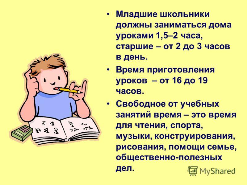 Младшие школьники должны заниматься дома уроками 1,5–2 часа, старшие – от 2 до 3 часов в день. Время приготовления уроков – от 16 до 19 часов. Свободное от учебных занятий время – это время для чтения, спорта, музыки, конструирования, рисования, помо