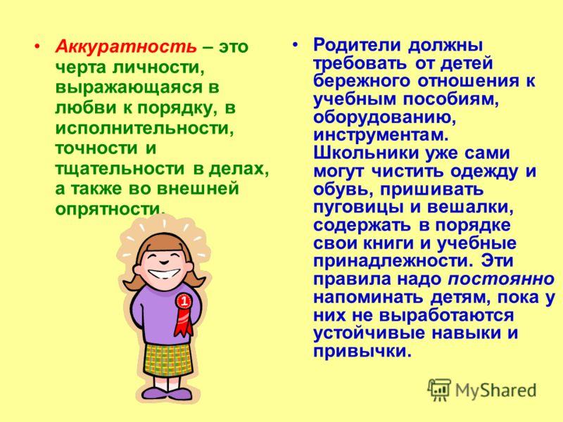Аккуратность – это черта личности, выражающаяся в любви к порядку, в исполнительности, точности и тщательности в делах, а также во внешней опрятности. Родители должны требовать от детей бережного отношения к учебным пособиям, оборудованию, инструмент