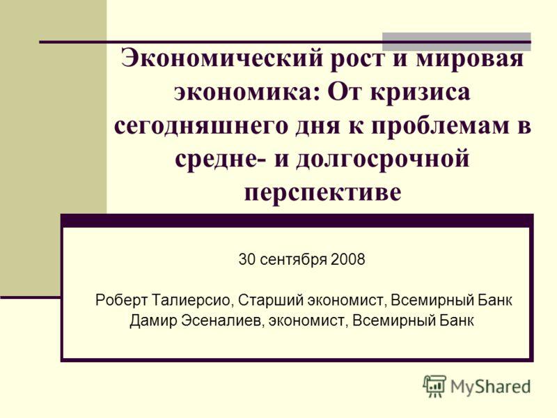 Экономический рост и мировая экономика: От кризиса сегодняшнего дня к проблемам в средне- и долгосрочной перспективе 30 сентября 2008 Роберт Талиерсио, Старший экономист, Всемирный Банк Дамир Эсеналиев, экономист, Всемирный Банк