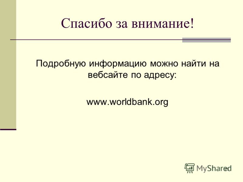 25 Спасибо за внимание! Подробную информацию можно найти на вебсайте по адресу: www.worldbank.org