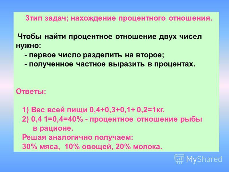 3тип задач; нахождение процентного отношения. Чтобы найти процентное отношение двух чисел нужно: - первое число разделить на второе; - полученное частное выразить в процентах. Ответы: 1) Вес всей пищи 0,4+0,3+0,1+ 0,2=1кг. 2) 0,4 1=0,4=40% - процентн
