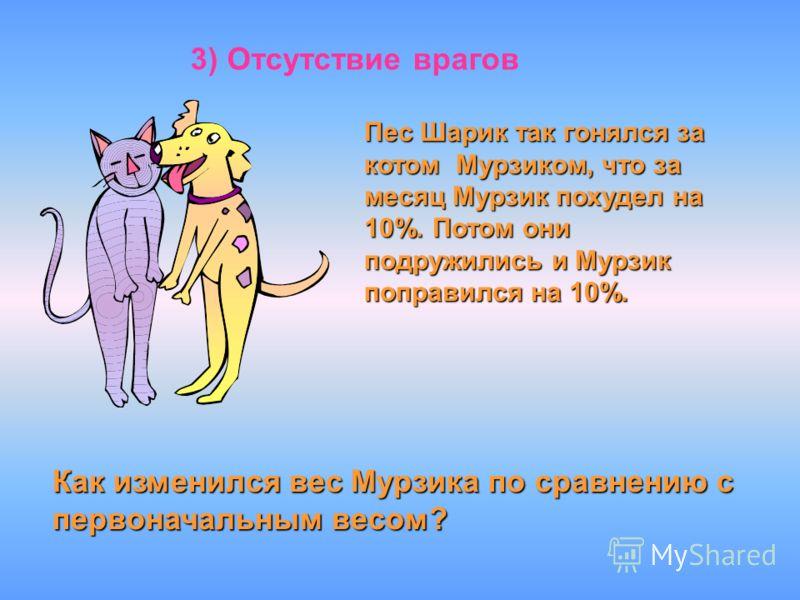 3) Отсутствие врагов Пес Шарик так гонялся за котом Мурзиком, что за месяц Мурзик похудел на 10%. Потом они подружились и Мурзик поправился на 10%. Как изменился вес Мурзика по сравнению с первоначальным весом?
