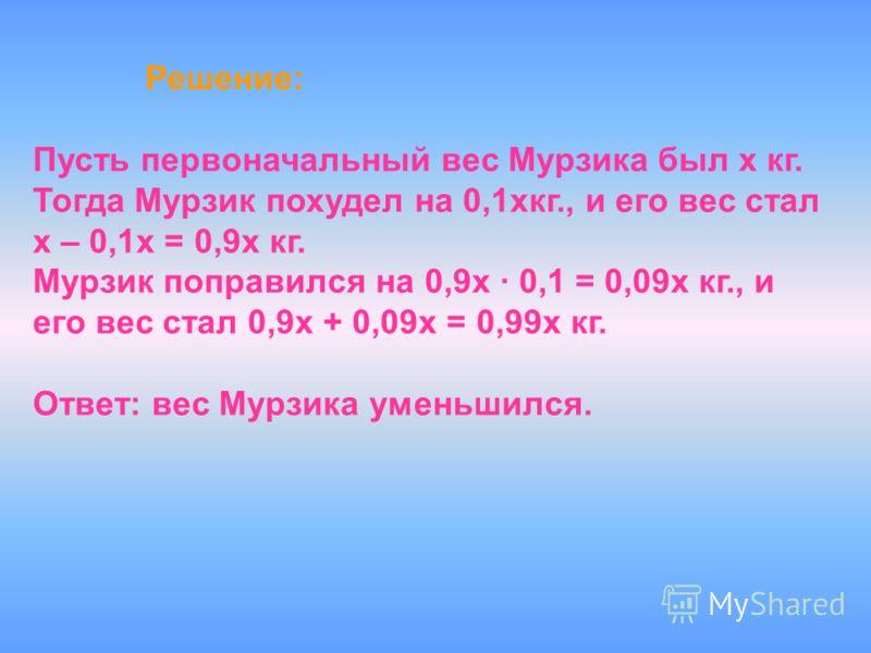 Решение: Пусть первоначальный вес Мурзика был х кг. Тогда Мурзик похудел на 0,1хкг., и его вес стал х – 0,1х = 0,9х кг. Мурзик поправился на 0,9х · 0,1 = 0,09х кг., и его вес стал 0,9х + 0,09х = 0,99х кг. Ответ: вес Мурзика уменьшился.