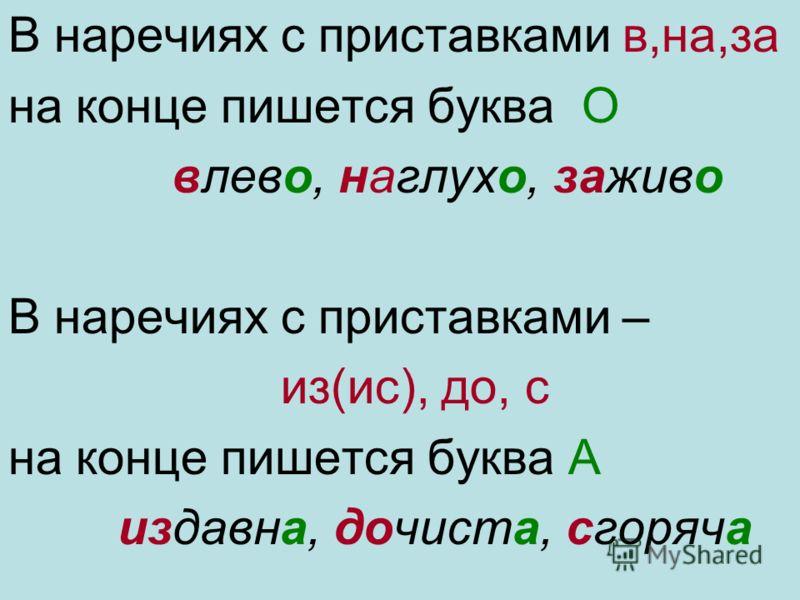В наречиях с приставками в,на,за на конце пишется буква О влево, наглухо, заживо В наречиях с приставками – из(ис), до, с на конце пишется буква А издавна, дочиста, сгоряча