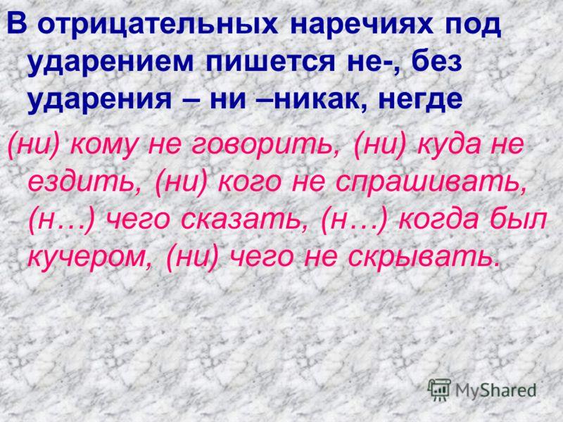 В отрицательных наречиях под ударением пишется не-, без ударения – ни –никак, негде (ни) кому не говорить, (ни) куда не ездить, (ни) кого не спрашивать, (н…) чего сказать, (н…) когда был кучером, (ни) чего не скрывать.