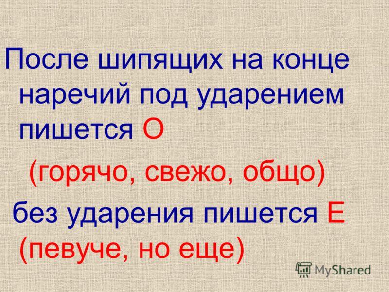После шипящих на конце наречий под ударением пишется О (горячо, свежо, общо) без ударения пишется Е (певуче, но еще)