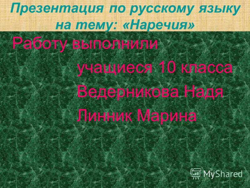 Презентация по русскому языку на тему: «Наречия» Работу выполнили учащиеся 10 класса Ведерникова Надя Линник Марина