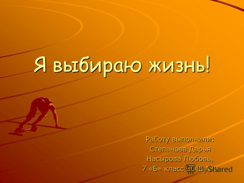 Я выбираю жизнь! Работу выполнили: Степанова Дарья Насырова Любовь, 7 «Б» класс СОШ 9