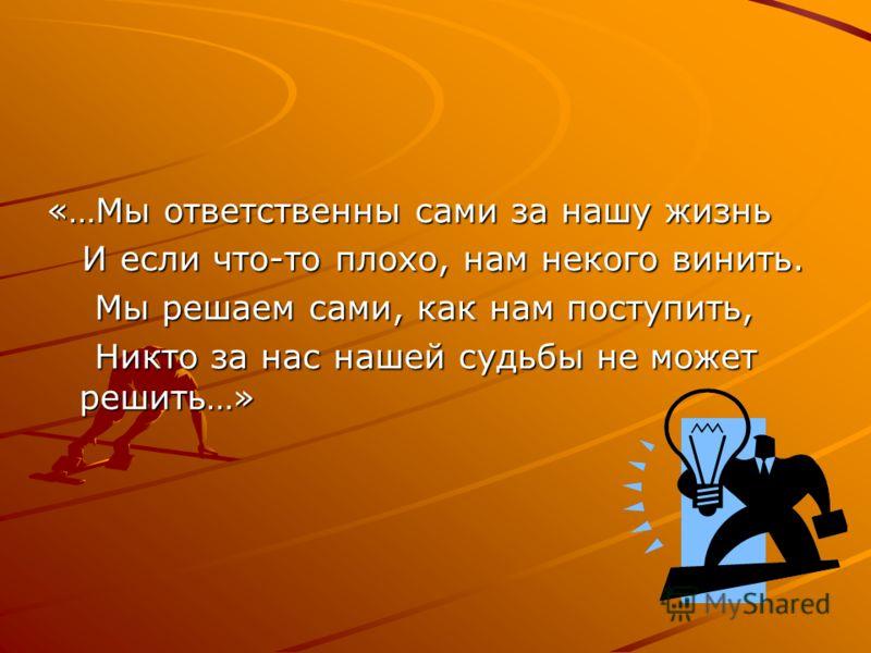 «…Мы ответственны сами за нашу жизнь И если что-то плохо, нам некого винить. И если что-то плохо, нам некого винить. Мы решаем сами, как нам поступить, Мы решаем сами, как нам поступить, Никто за нас нашей судьбы не может решить…» Никто за нас нашей