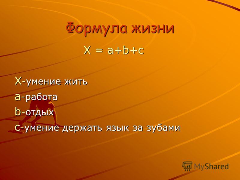 Формула жизни X = a+b+c X = a+b+c X -умение жить a -работа b -отдых c -умение держать язык за зубами
