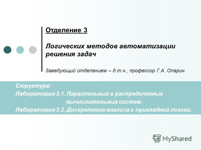 Отделение 3 Логических методов автоматизации решения задач Заведующий отделением – д.т.н., профессор Г.А. Опарин Структура: Лаборатория 3.1. Параллельных и распределенных вычислительных систем. Лаборатория 3.2. Дискретного анализа и прикладной логики