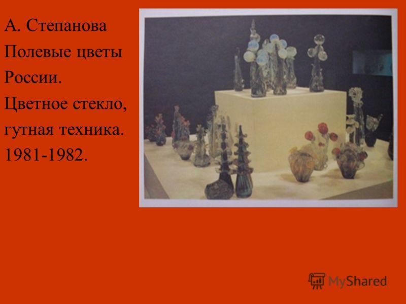А. Степанова Полевые цветы России. Цветное стекло, гутная техника. 1981-1982.