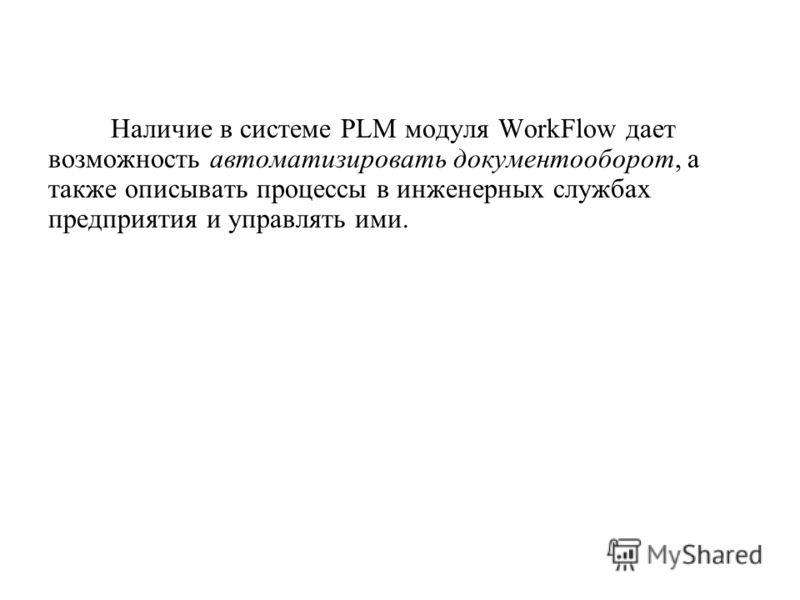Наличие в системе PLM модуля WorkFlow дает возможность автоматизировать документооборот, а также описывать процессы в инженерных службах предприятия и управлять ими.