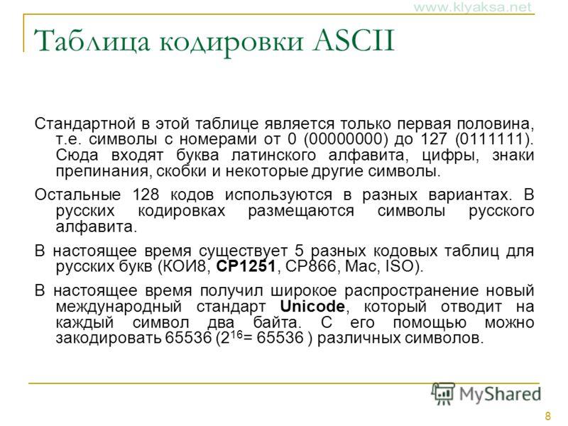 8 Таблица кодировки ASCII Стандартной в этой таблице является только первая половина, т.е. символы с номерами от 0 (00000000) до 127 (0111111). Сюда входят буква латинского алфавита, цифры, знаки препинания, скобки и некоторые другие символы. Остальн