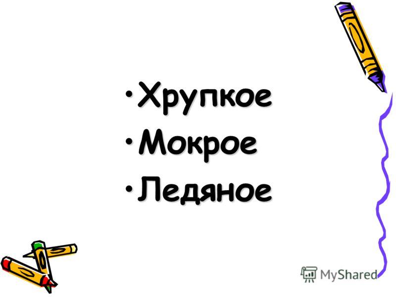 ХрупкоеХрупкое МокроеМокрое ЛедяноеЛедяное