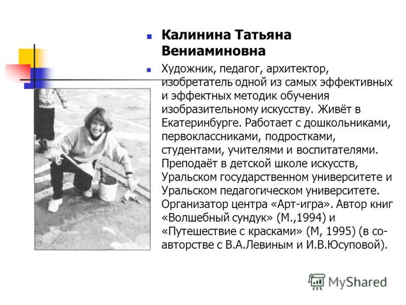 Калинина Татьяна Вениаминовна Художник, педагог, архитектор, изобретатель одной из самых эффективных и эффектных методик обучения изобразительному искусству. Живёт в Екатеринбурге. Работает с дошкольниками, первоклассниками, подростками, студентами,