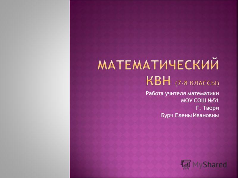 Работа учителя математики МОУ СОШ 51 Г. Твери Бурч Елены Ивановны