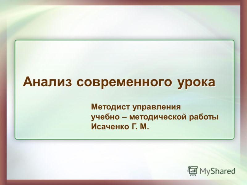 Анализ современного урока Методист управления учебно – методической работы Исаченко Г. М.